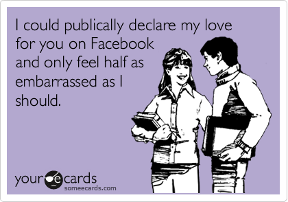 I could publically declare my love for you on Facebook and only feel half as embarrassed as I should.
