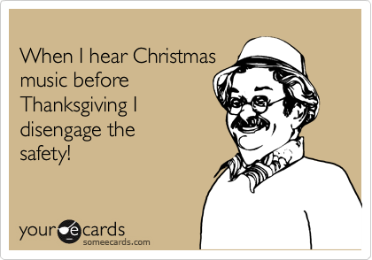 When I hear Christmas music before  Thanksgiving I  disengage the  safety!