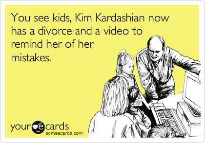 You see kids, Kim Kardashian now has a divorce and a video to remind her of her mistakes.