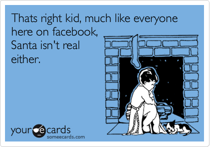 Thats right kid, much like everyone here on facebook, Santa isn't real  either.