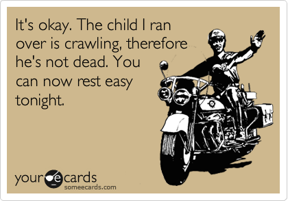 It's okay. The child I ran over is crawling, therefore he's not dead. You can now rest easy tonight.