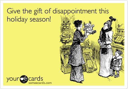 Give the gift of disappointment this holiday season!