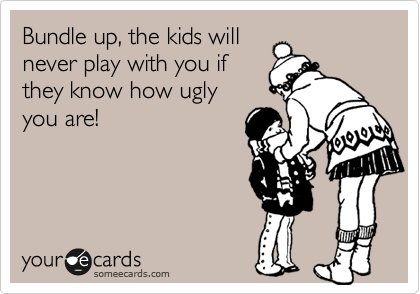Bundle up, the kids will never play with you if they know how ugly you are!