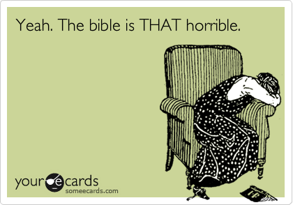 Yeah. The bible is THAT horrible.