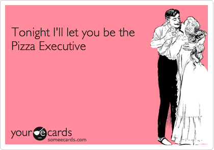 Tonight I'll let you be the Pizza Executive