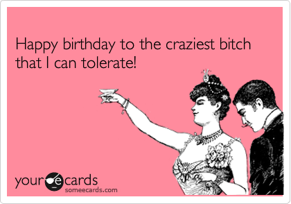 Happy birthday to the craziest bitch that I can tolerate!