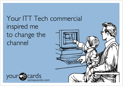 Your ITT Tech commercial   inspired me   to change the channel