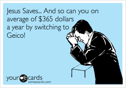Jesus Saves... And so can you on average of %24365 dollars  a year by switching to Geico!