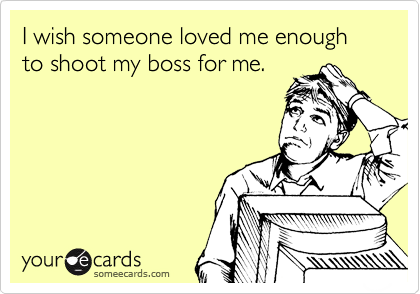 I wish someone loved me enough to shoot my boss for me.