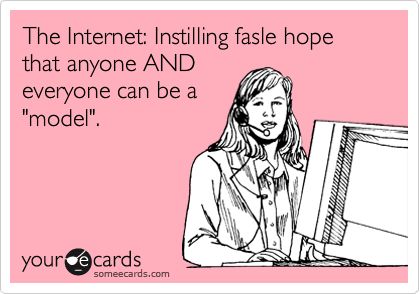 """The Internet: Instilling fasle hope that anyone AND everyone can be a """"model""""."""