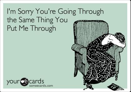 I'm Sorry You're Going Through the Same Thing You Put Me Through