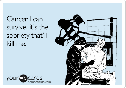 Cancer I can survive, it's the sobriety that'll kill me.