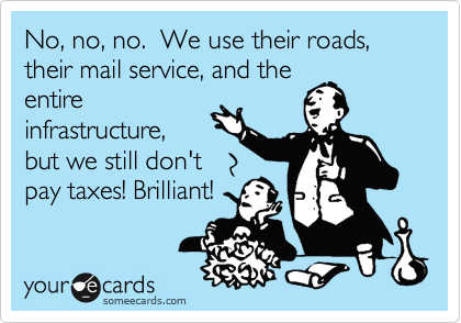 No, no, no.  We use their roads, their mail service, and the entire infrastructure, but we still don't pay taxes! Brilliant!