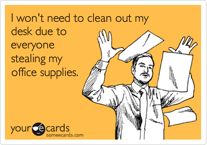 I won't need to clean out my desk due to everyone stealing my office supplies.