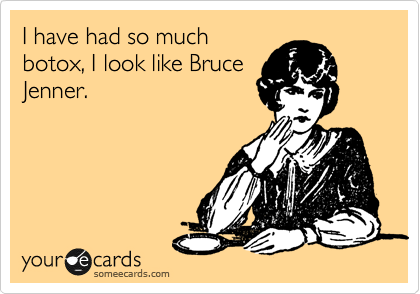 I have had so much botox, I look like Bruce Jenner.