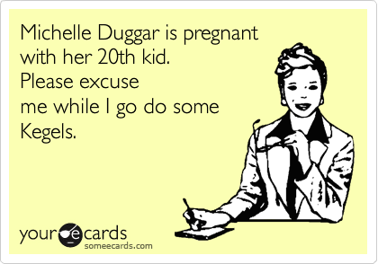 Michelle Duggar is pregnant with her 20th kid.  Please excuse me while I go do some Kegels.