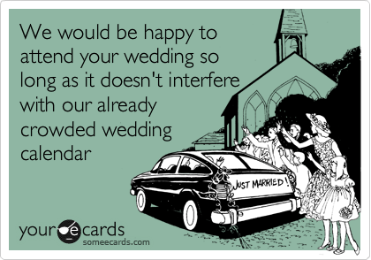 We would be happy to attend your wedding so long as it doesn't interfere  with our already crowded wedding calendar