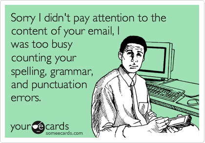 Sorry I didn't pay attention to the content of your email, I was too busy counting your spelling, grammar, and punctuation errors.