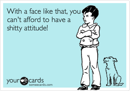 With a face like that, you can't afford to have a shitty attitude!