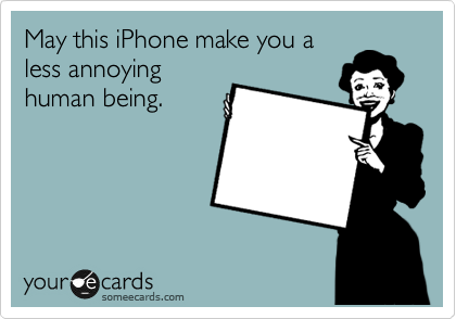 May this iPhone make you a less annoying human being.