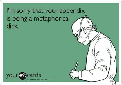 I'm sorry that your appendix is being a metaphorical dick.