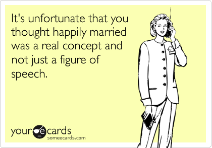 It's unfortunate that you thought happily married was a real concept and not just a figure of speech.