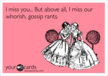 I miss you... But above all, I miss our whorish, gossip rants.