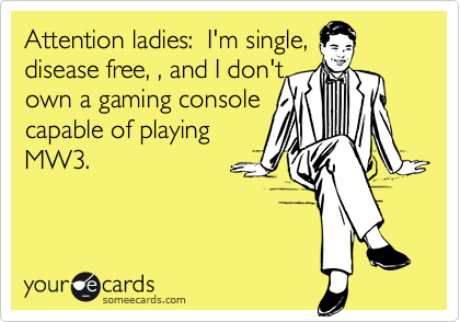Attention ladies:  I'm single, disease free, , and I don't own a gaming console capable of playing MW3.