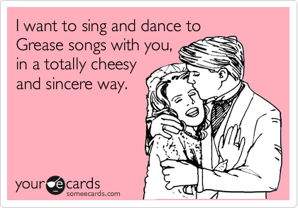 I want to sing and dance to Grease songs with you, in a totally cheesy and sincere way.