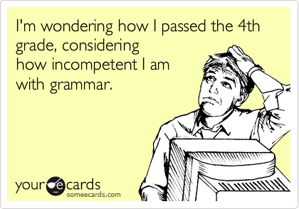 I'm wondering how I passed the 4th grade, considering how incompetent I am with grammar.