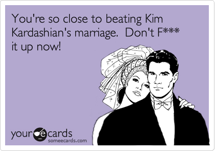 You're so close to beating Kim Kardashian's marriage.  Don't F*** it up now!