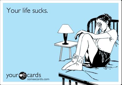 Your life sucks.