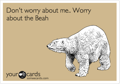 Don't worry about me.. Worry about the Beah