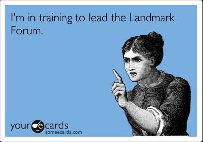 I'm in training to lead the Landmark Forum.