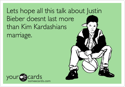 Lets hope all this talk about Justin Bieber doesnt last more than Kim Kardashians marriage.