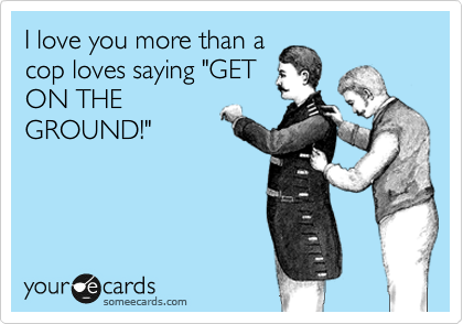 """I love you more than a cop loves saying """"GET ON THE GROUND!"""""""