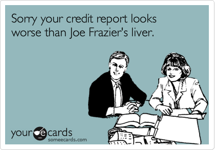 Sorry your credit report looks worse than Joe Frazier's liver.
