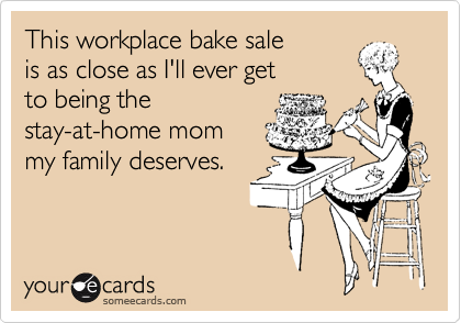 This workplace bake sale   is as close as I'll ever get   to being the  stay-at-home mom  my family deserves.