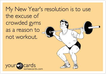 My New Year's resolution is to use the excuse of crowded gyms as a reason to not workout.