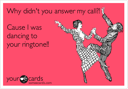 Why didn't you answer my call?!   Cause I was dancing to your ringtone!!