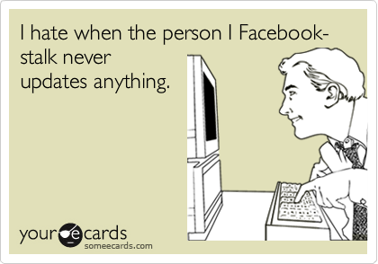 I hate when the person I Facebook-stalk never updates anything.