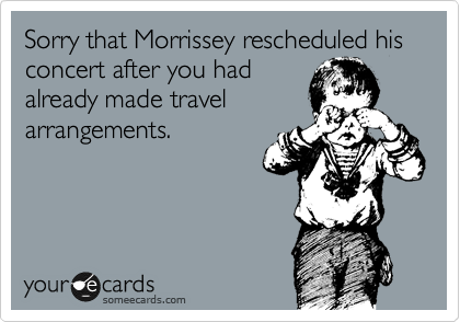 Sorry that Morrissey rescheduled his concert after you had already made travel arrangements.