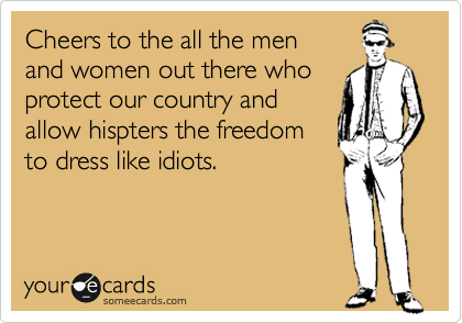 Cheers to the all the men and women out there who protect our country and provide to hispters the freedom to dress like idiots.