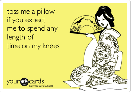 toss me a pillow if you expect me to spend any length of  time on my knees