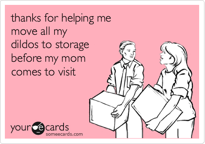 thanks for helping me  move all my  dildos to storage  before my mom comes to visit