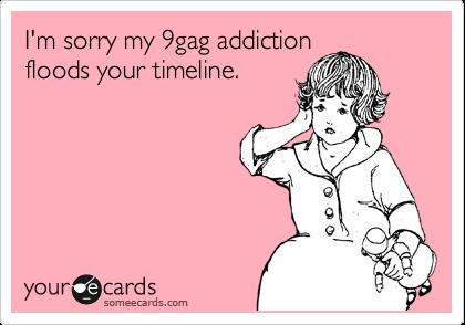 I'm sorry my 9gag addiction floods your timeline.