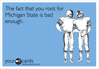 The fact that you root for Michigan State is bad enough.