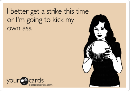 I better get a strike this time or I'm going to kick my own ass.