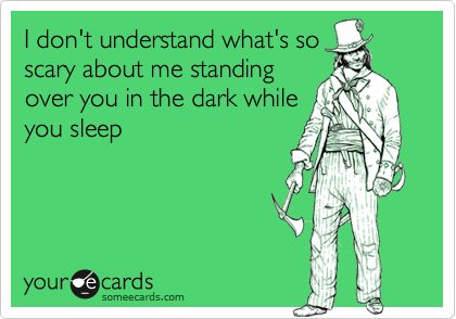 Why do people always have to scream every time I stand over them in the dark while they sleep