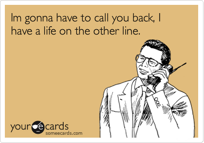 Im gonna have to call you back, I have a life on the other line.